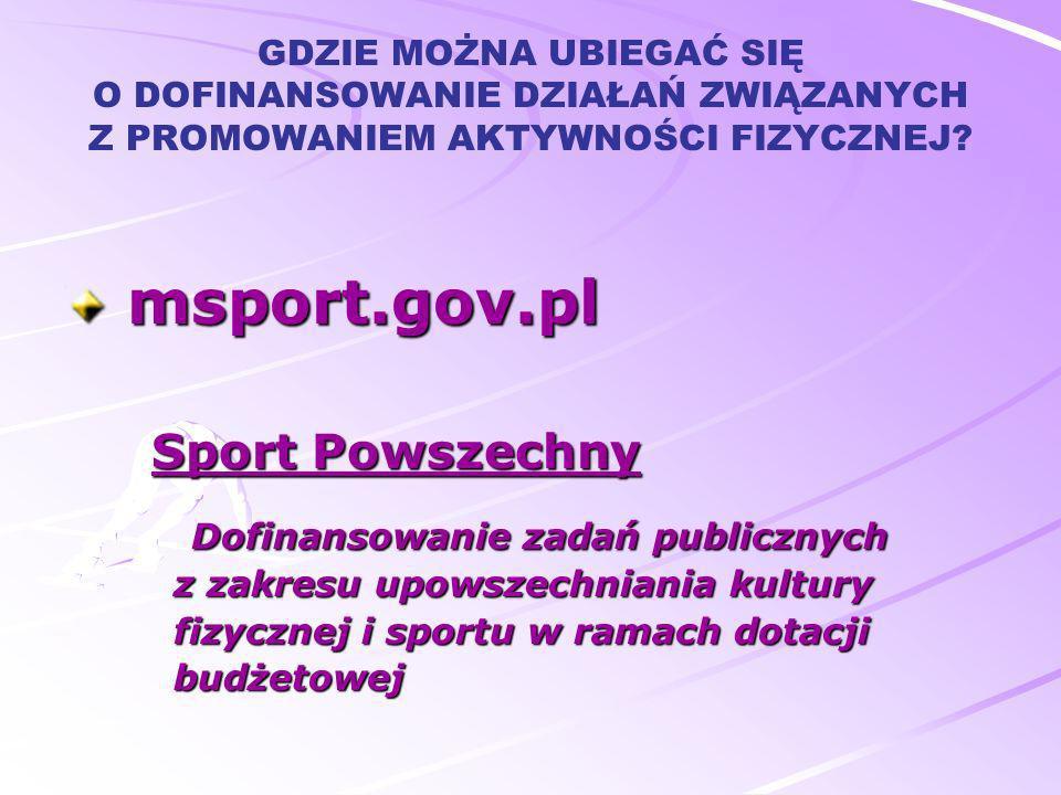 GDZIE MOŻNA UBIEGAĆ SIĘ O DOFINANSOWANIE DZIAŁAŃ ZWIĄZANYCH Z PROMOWANIEM AKTYWNOŚCI FIZYCZNEJ? msport.gov.pl msport.gov.pl Sport Powszechny Sport Pow