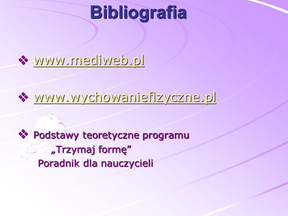 Bibliografia www.mediweb.pl www.mediweb.plwww.mediweb.pl www.wychowaniefizyczne.pl www.wychowaniefizyczne.plwww.wychowaniefizyczne.pl Podstawy teorety
