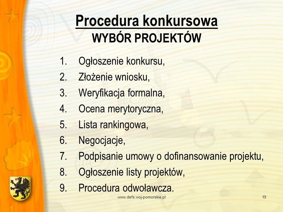 www.defs.woj-pomorskie.pl19 Procedura konkursowa WYBÓR PROJEKTÓW 1.Ogłoszenie konkursu, 2.Złożenie wniosku, 3.Weryfikacja formalna, 4.Ocena merytorycz