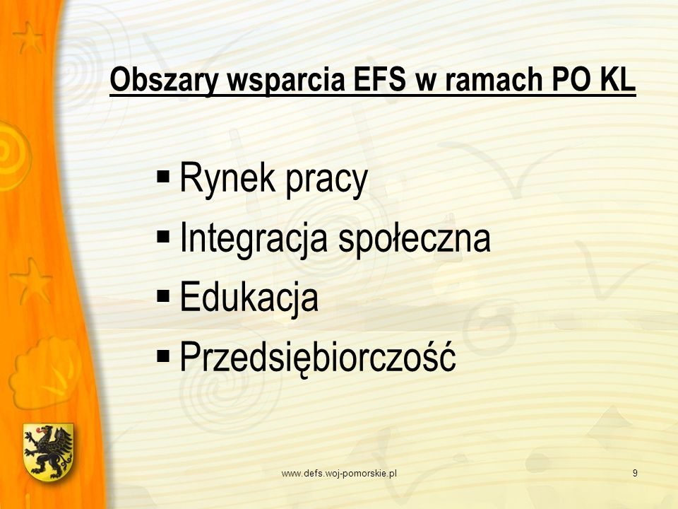 www.defs.woj-pomorskie.pl9 Obszary wsparcia EFS w ramach PO KL Rynek pracy Integracja społeczna Edukacja Przedsiębiorczość