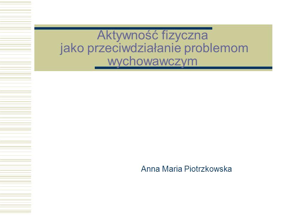 Aktywność fizyczna jako przeciwdziałanie problemom wychowawczym Anna Maria Piotrzkowska