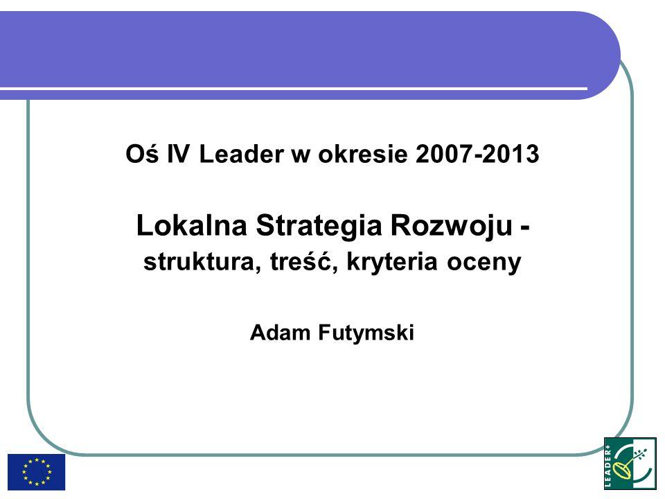 Oś IV Leader w okresie 2007-2013 Lokalna Strategia Rozwoju - struktura, treść, kryteria oceny Adam Futymski