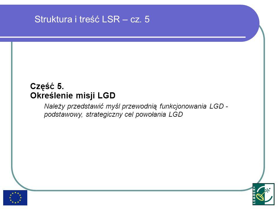 Struktura i treść LSR – cz. 5 Część 5. Określenie misji LGD Należy przedstawić myśl przewodnią funkcjonowania LGD - podstawowy, strategiczny cel powoł