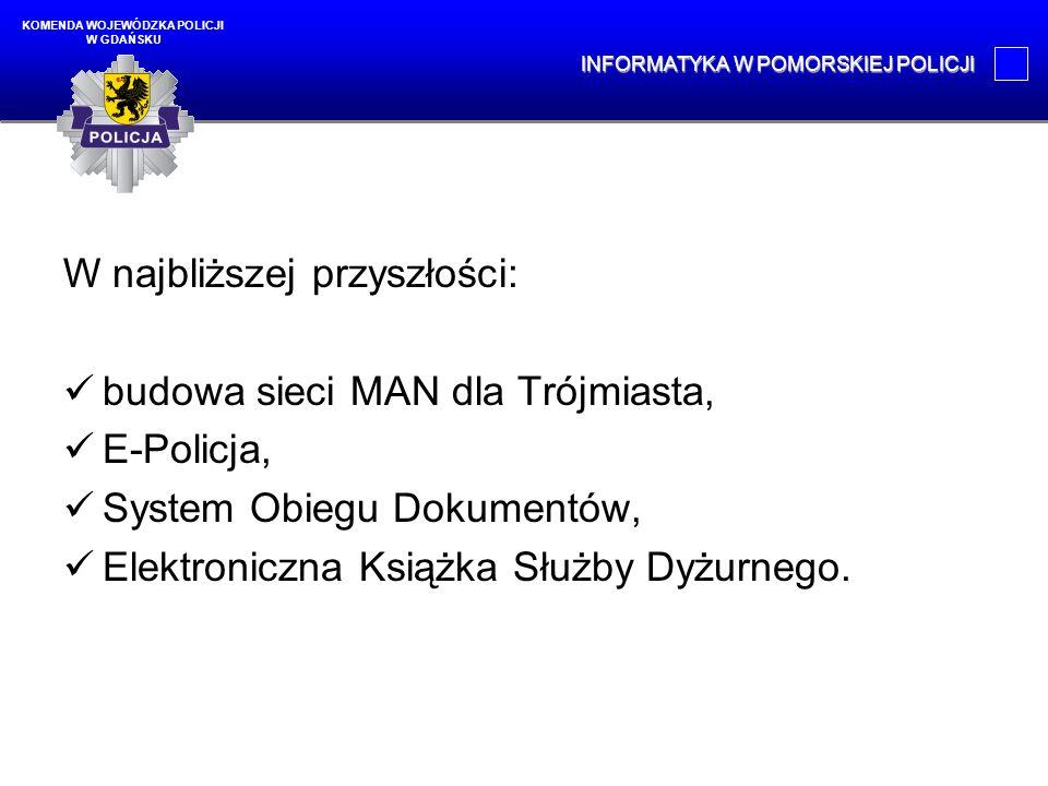 W najbliższej przyszłości: budowa sieci MAN dla Trójmiasta, E-Policja, System Obiegu Dokumentów, Elektroniczna Książka Służby Dyżurnego. KOMENDA WOJEW
