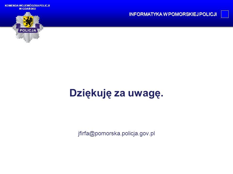 Dziękuję za uwagę. jfirfa@pomorska.policja.gov.pl KOMENDA WOJEWÓDZKA POLICJI W GDAŃSKU INFORMATYKA W POMORSKIEJ POLICJI