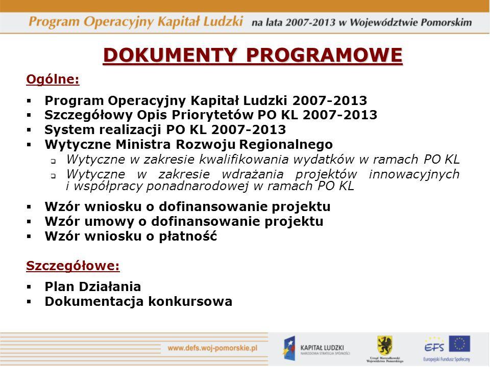 DOKUMENTY PROGRAMOWE Ogólne: Program Operacyjny Kapitał Ludzki 2007-2013 Szczegółowy Opis Priorytetów PO KL 2007-2013 System realizacji PO KL 2007-2013 Wytyczne Ministra Rozwoju Regionalnego Wytyczne w zakresie kwalifikowania wydatków w ramach PO KL Wytyczne w zakresie wdrażania projektów innowacyjnych i współpracy ponadnarodowej w ramach PO KL Wzór wniosku o dofinansowanie projektu Wzór umowy o dofinansowanie projektu Wzór wniosku o płatność Szczegółowe: Plan Działania Dokumentacja konkursowa