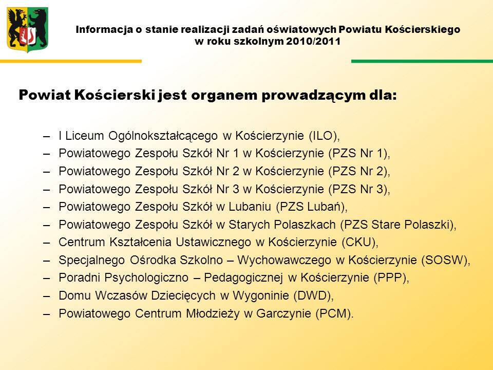 Informacja o stanie realizacji zadań oświatowych Powiatu Kościerskiego w roku szkolnym 2010/2011 DZIĘKUJĘ ZA UWAGĘ Informacja została sporządzona na podstawie sprawozdań cząstkowych otrzymanych ze szkół i placówek oświatowych dla których organem prowadzącym jest Powiat Kościerski oraz analizy preferencji kształcenia wykonanych przez Powiatowy Urząd Pracy w Kościerzynie.