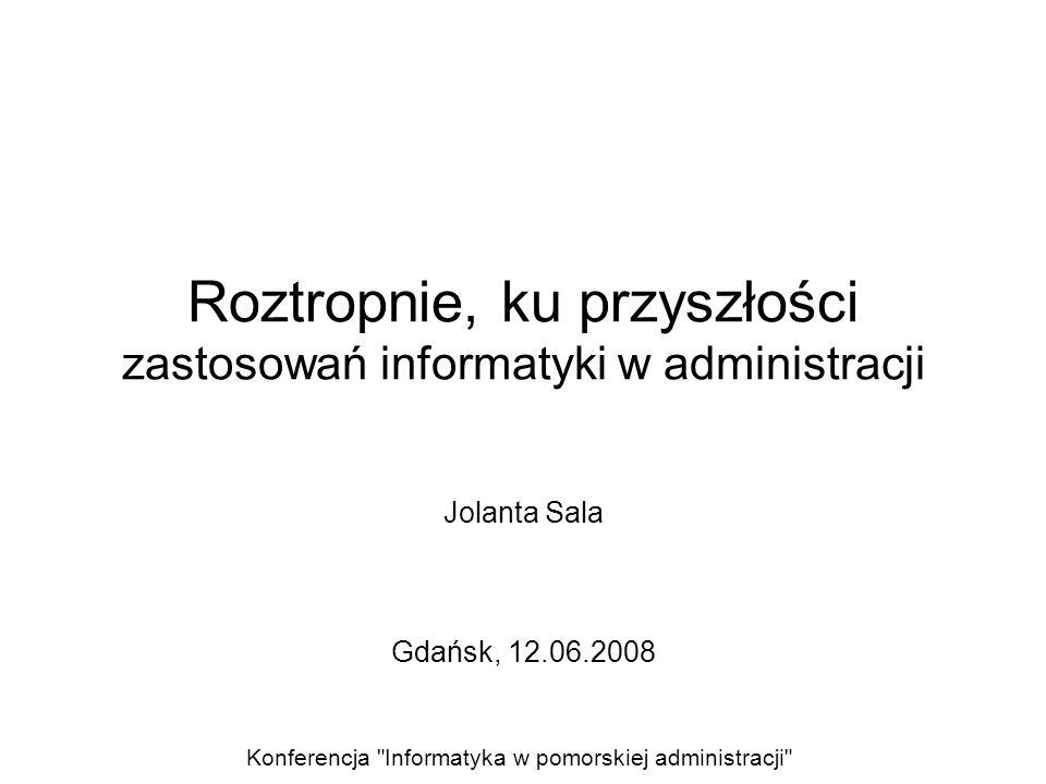 Roztropnie, ku przyszłości zastosowań informatyki w administracji Jolanta Sala Gdańsk, 12.06.2008 Konferencja Informatyka w pomorskiej administracji