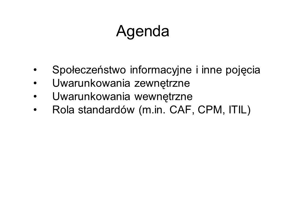 Agenda Społeczeństwo informacyjne i inne pojęcia Uwarunkowania zewnętrzne Uwarunkowania wewnętrzne Rola standardów (m.in. CAF, CPM, ITIL)