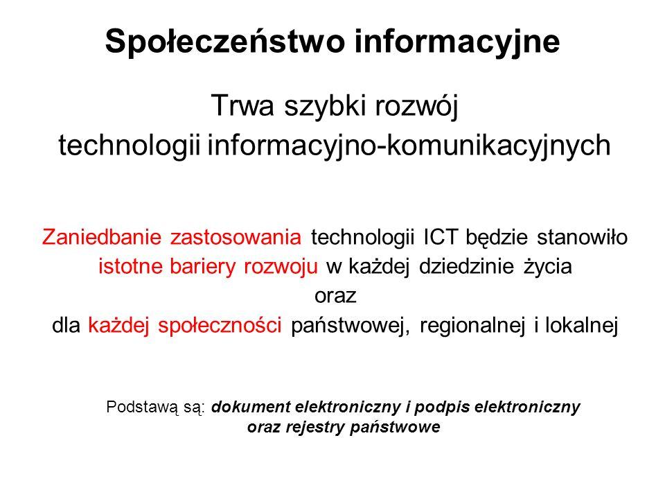 Społeczeństwo informacyjne Trwa szybki rozwój technologii informacyjno-komunikacyjnych Zaniedbanie zastosowania technologii ICT będzie stanowiło istotne bariery rozwoju w każdej dziedzinie życia oraz dla każdej społeczności państwowej, regionalnej i lokalnej Podstawą są: dokument elektroniczny i podpis elektroniczny oraz rejestry państwowe