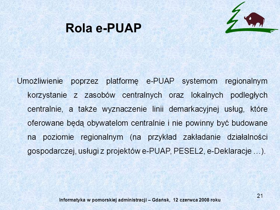 21 Rola e-PUAP Umożliwienie poprzez platformę e-PUAP systemom regionalnym korzystanie z zasobów centralnych oraz lokalnych podległych centralnie, a także wyznaczenie linii demarkacyjnej usług, które oferowane będą obywatelom centralnie i nie powinny być budowane na poziomie regionalnym (na przykład zakładanie działalności gospodarczej, usługi z projektów e-PUAP, PESEL2, e-Deklaracje …).