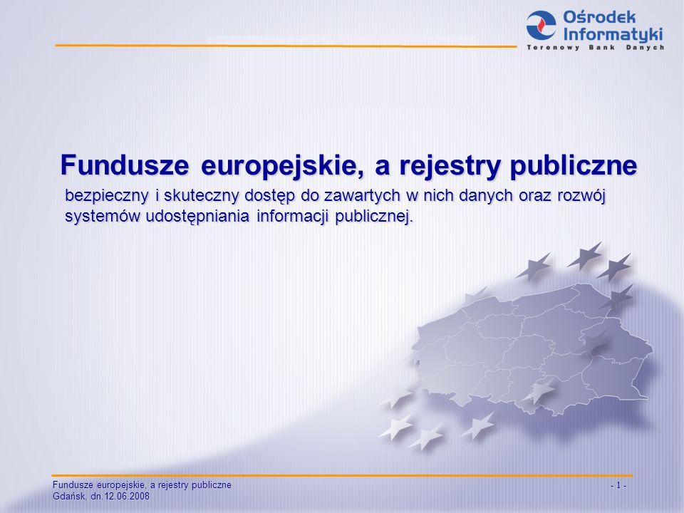 Fundusze europejskie, a rejestry publiczne Gdańsk, dn.12.06.2008 - 1 - bezpieczny i skuteczny dostęp do zawartych w nich danych oraz rozwój systemów udostępniania informacji publicznej.