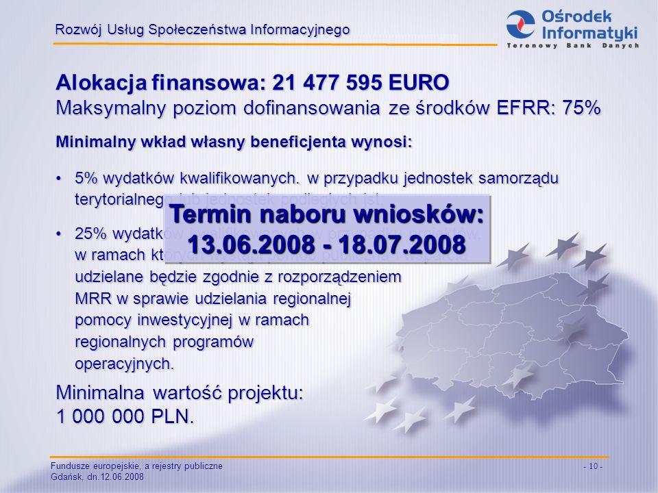 Fundusze europejskie, a rejestry publiczne Gdańsk, dn.12.06.2008 - 10 - Alokacja finansowa: 21 477 595 EURO Maksymalny poziom dofinansowania ze środkó