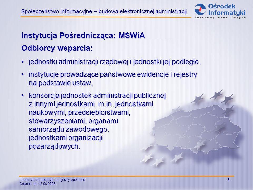 Fundusze europejskie, a rejestry publiczne Gdańsk, dn.12.06.2008 - 4 - Społeczeństwo informacyjne – budowa elektronicznej administracji Cechy zgłaszanych projektów: zgodność z dokumentami programowymi (Narodowa Strategia Spójności, PO IG),zgodność z dokumentami programowymi (Narodowa Strategia Spójności, PO IG), zgodność z kryteriami zawartymi w Wytycznych Ministra Rozwoju Regionalnego w zakresie jednolitego systemu zarządzania i monitorowania projektów indywidualnych,zgodność z kryteriami zawartymi w Wytycznych Ministra Rozwoju Regionalnego w zakresie jednolitego systemu zarządzania i monitorowania projektów indywidualnych, możliwość wdrożenia w latach 2007-2015,możliwość wdrożenia w latach 2007-2015, strategiczny charakter zgłaszanych projektów.strategiczny charakter zgłaszanych projektów.