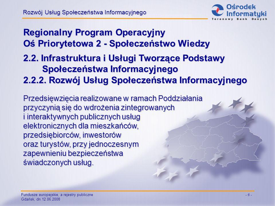 Fundusze europejskie, a rejestry publiczne Gdańsk, dn.12.06.2008 - 6 - Regionalny Program Operacyjny Oś Priorytetowa 2 - Społeczeństwo Wiedzy 2.2. Inf
