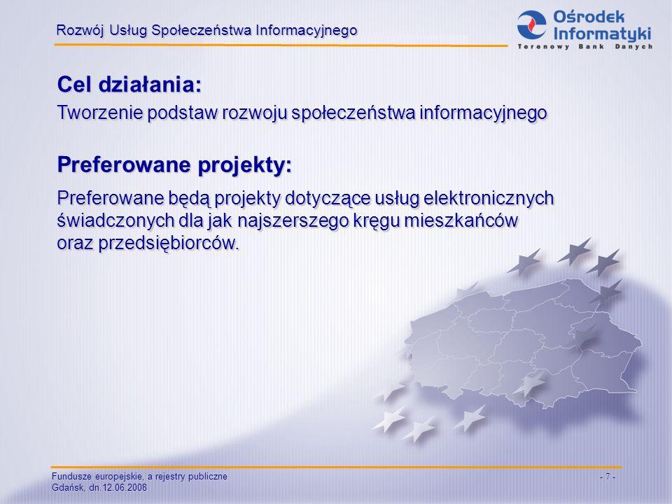 Fundusze europejskie, a rejestry publiczne Gdańsk, dn.12.06.2008 - 7 - Cel działania: Rozwój Usług Społeczeństwa Informacyjnego Tworzenie podstaw rozwoju społeczeństwa informacyjnego Preferowane projekty: Preferowane będą projekty dotyczące usług elektronicznych świadczonych dla jak najszerszego kręgu mieszkańców oraz przedsiębiorców.