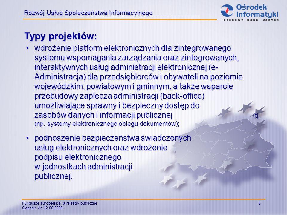 Fundusze europejskie, a rejestry publiczne Gdańsk, dn.12.06.2008 - 8 - Typy projektów: Rozwój Usług Społeczeństwa Informacyjnego wdrożenie platform elektronicznych dla zintegrowanego systemu wspomagania zarządzania oraz zintegrowanych, interaktywnych usług administracji elektronicznej (e- Administracja) dla przedsiębiorców i obywateli na poziomie wojewódzkim, powiatowym i gminnym, a także wsparcie przebudowy zaplecza administracji (back-office) umożliwiające sprawny i bezpieczny dostęp do zasobów danych i informacji publicznej (tj.