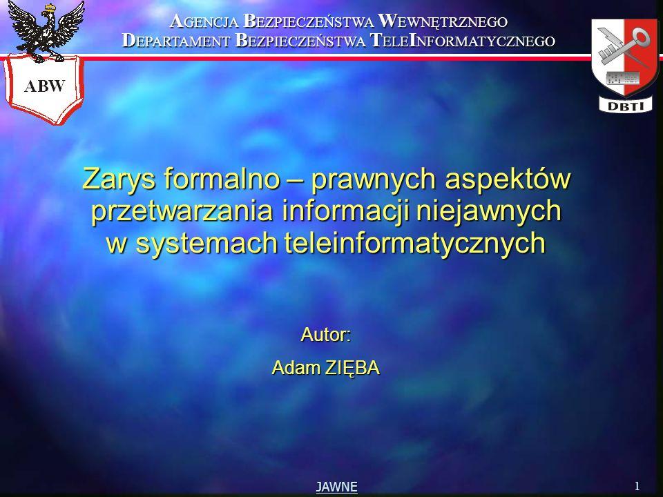 A GENCJA B EZPIECZEŃSTWA W EWNĘTRZNEGO D EPARTAMENT B EZPIECZEŃSTWA T ELE I NFORMATYCZNEGO 1 JAWNE Zarys formalno – prawnych aspektów przetwarzania informacji niejawnych w systemach teleinformatycznych Autor: Adam ZIĘBA
