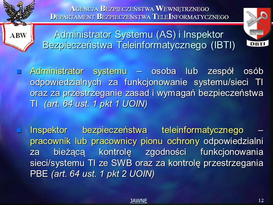 A GENCJA B EZPIECZEŃSTWA W EWNĘTRZNEGO D EPARTAMENT B EZPIECZEŃSTWA T ELE I NFORMATYCZNEGO 12 JAWNE Administrator Systemu (AS) i Inspektor Bezpieczeństwa Teleinformatycznego (IBTI) n Administrator systemu – osoba lub zespół osób odpowiedzialnych za funkcjonowanie systemu/sieci TI oraz za przestrzeganie zasad i wymagań bezpieczeństwa TI(art.