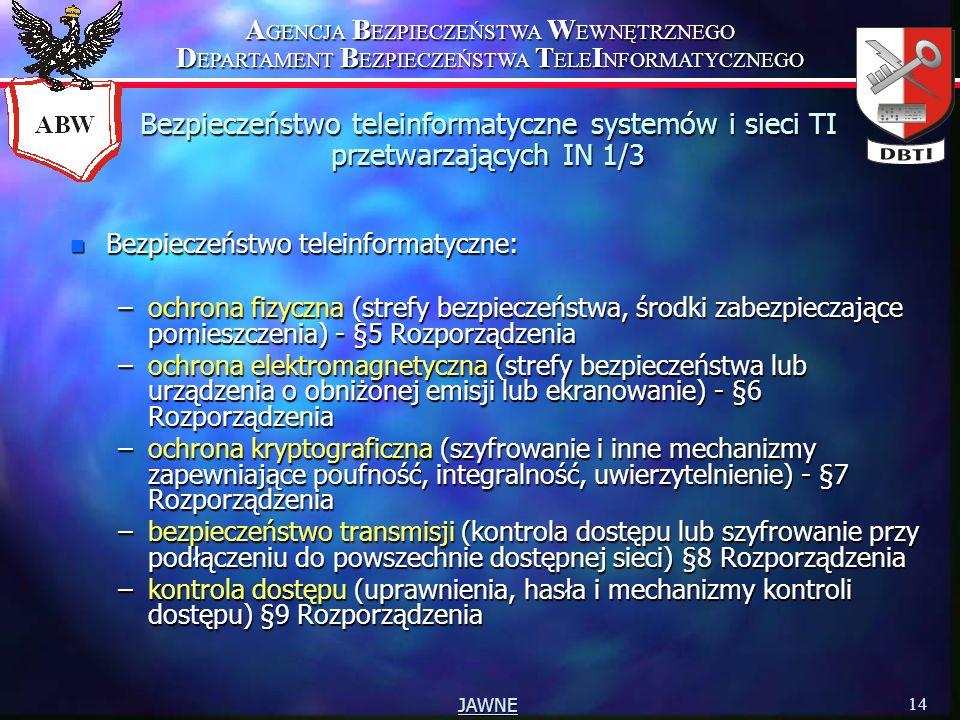 A GENCJA B EZPIECZEŃSTWA W EWNĘTRZNEGO D EPARTAMENT B EZPIECZEŃSTWA T ELE I NFORMATYCZNEGO 14 JAWNE n Bezpieczeństwo teleinformatyczne: –ochrona fizyczna (strefy bezpieczeństwa, środki zabezpieczające pomieszczenia) - §5 Rozporządzenia –ochrona elektromagnetyczna (strefy bezpieczeństwa lub urządzenia o obniżonej emisji lub ekranowanie) - §6 Rozporządzenia –ochrona kryptograficzna (szyfrowanie i inne mechanizmy zapewniające poufność, integralność, uwierzytelnienie) - §7 Rozporządzenia –bezpieczeństwo transmisji (kontrola dostępu lub szyfrowanie przy podłączeniu do powszechnie dostępnej sieci) §8 Rozporządzenia –kontrola dostępu (uprawnienia, hasła i mechanizmy kontroli dostępu) §9 Rozporządzenia Bezpieczeństwo teleinformatyczne systemów i sieci TI przetwarzających IN 1/3
