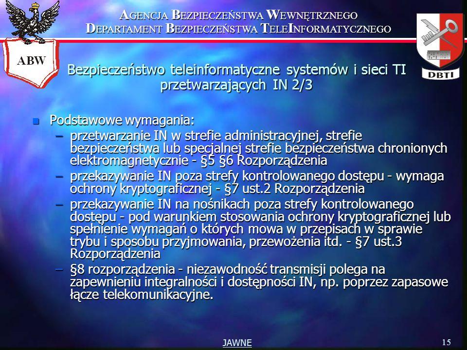 A GENCJA B EZPIECZEŃSTWA W EWNĘTRZNEGO D EPARTAMENT B EZPIECZEŃSTWA T ELE I NFORMATYCZNEGO 15 JAWNE n Podstawowe wymagania: –przetwarzanie IN w strefie administracyjnej, strefie bezpieczeństwa lub specjalnej strefie bezpieczeństwa chronionych elektromagnetycznie - §5 §6 Rozporządzenia –przekazywanie IN poza strefy kontrolowanego dostępu - wymaga ochrony kryptograficznej - §7 ust.2 Rozporządzenia –przekazywanie IN na nośnikach poza strefy kontrolowanego dostępu - pod warunkiem stosowania ochrony kryptograficznej lub spełnienie wymagań o których mowa w przepisach w sprawie trybu i sposobu przyjmowania, przewożenia itd.