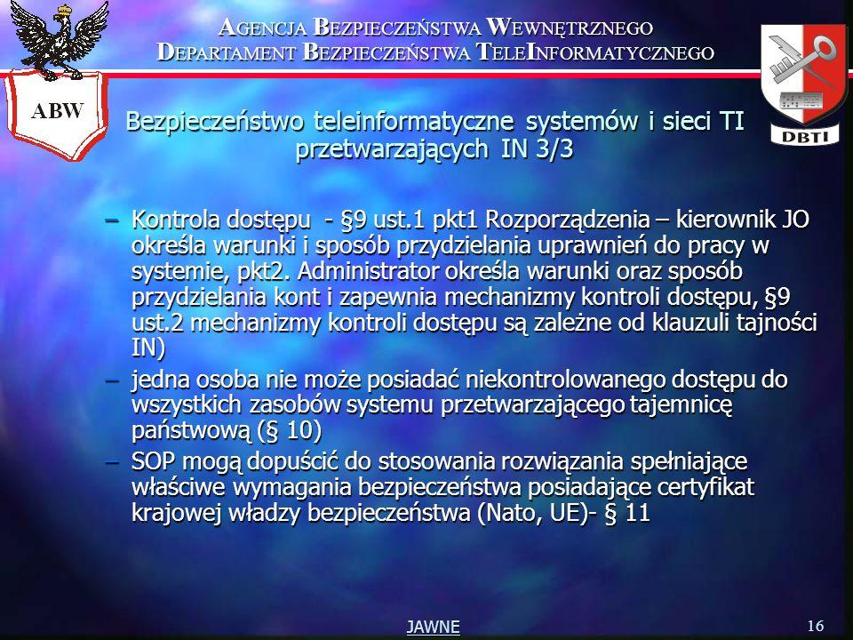 A GENCJA B EZPIECZEŃSTWA W EWNĘTRZNEGO D EPARTAMENT B EZPIECZEŃSTWA T ELE I NFORMATYCZNEGO 16 JAWNE –Kontrola dostępu - §9 ust.1 pkt1 Rozporządzenia – kierownik JO określa warunki i sposób przydzielania uprawnień do pracy w systemie, pkt2.