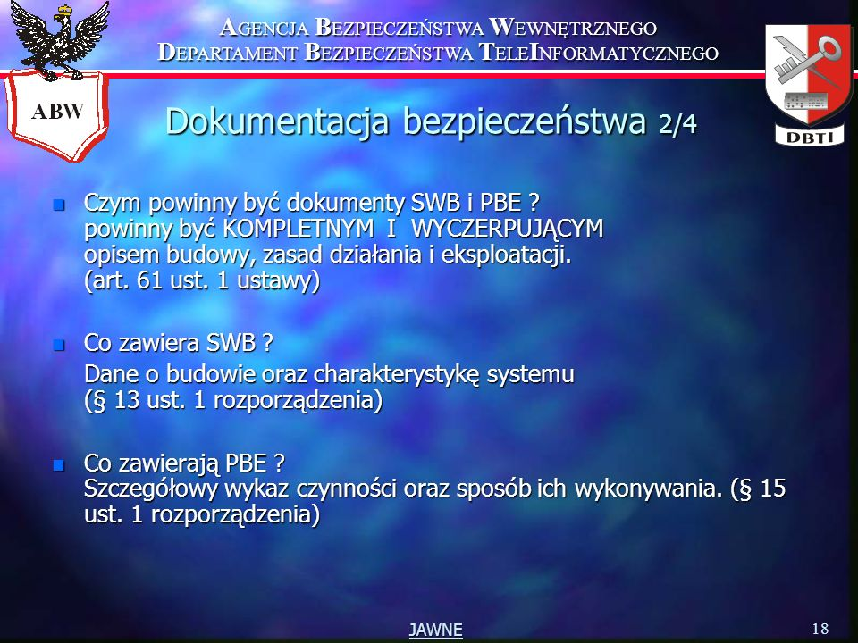 A GENCJA B EZPIECZEŃSTWA W EWNĘTRZNEGO D EPARTAMENT B EZPIECZEŃSTWA T ELE I NFORMATYCZNEGO 18 JAWNE Dokumentacja bezpieczeństwa 2/4 n Czym powinny być dokumenty SWB i PBE .