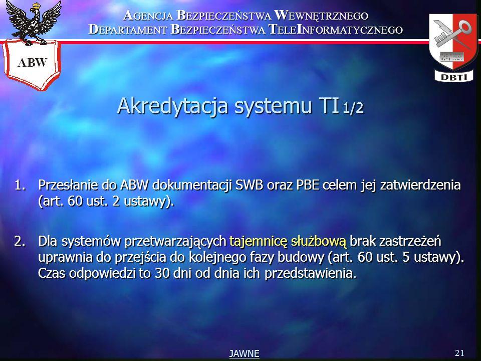 A GENCJA B EZPIECZEŃSTWA W EWNĘTRZNEGO D EPARTAMENT B EZPIECZEŃSTWA T ELE I NFORMATYCZNEGO 21 JAWNE Akredytacja systemu TI 1/2 1.Przesłanie do ABW dokumentacji SWB oraz PBE celem jej zatwierdzenia (art.