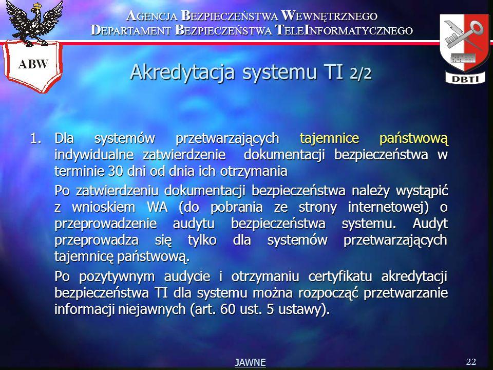 A GENCJA B EZPIECZEŃSTWA W EWNĘTRZNEGO D EPARTAMENT B EZPIECZEŃSTWA T ELE I NFORMATYCZNEGO 22 JAWNE Akredytacja systemu TI 2/2 1.Dla systemów przetwarzających tajemnice państwową indywidualne zatwierdzenie dokumentacji bezpieczeństwa w terminie 30 dni od dnia ich otrzymania Po zatwierdzeniu dokumentacji bezpieczeństwa należy wystąpić z wnioskiem WA (do pobrania ze strony internetowej) o przeprowadzenie audytu bezpieczeństwa systemu.