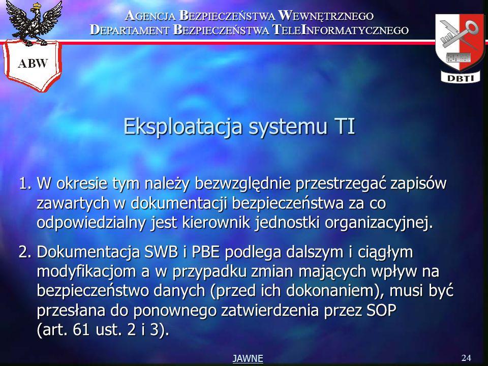 A GENCJA B EZPIECZEŃSTWA W EWNĘTRZNEGO D EPARTAMENT B EZPIECZEŃSTWA T ELE I NFORMATYCZNEGO 24 JAWNE Eksploatacja systemu TI 1.W okresie tym należy bezwzględnie przestrzegać zapisów zawartych w dokumentacji bezpieczeństwa za co odpowiedzialny jest kierownik jednostki organizacyjnej.