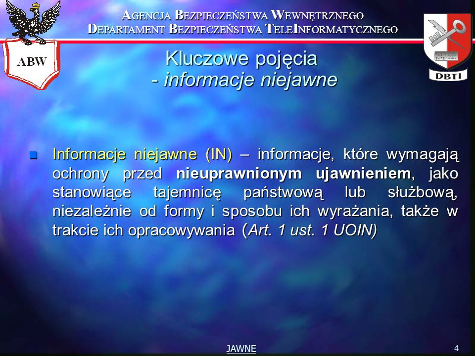 A GENCJA B EZPIECZEŃSTWA W EWNĘTRZNEGO D EPARTAMENT B EZPIECZEŃSTWA T ELE I NFORMATYCZNEGO 4 JAWNE Kluczowe pojęcia - informacje niejawne Informacje niejawne (IN) – informacje, które wymagają ochrony przed nieuprawnionym ujawnieniem, jako stanowiące tajemnicę państwową lub służbową, niezależnie od formy i sposobu ich wyrażania, także w trakcie ich opracowywania ( Art.