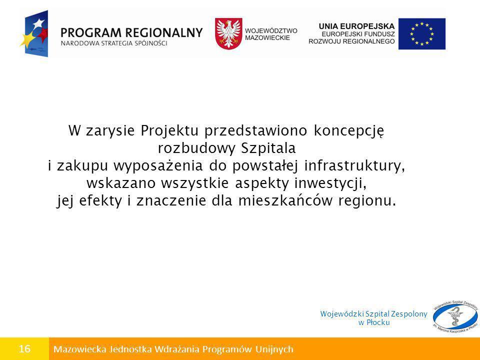 16 Mazowiecka Jednostka Wdrażania Programów Unijnych W zarysie Projektu przedstawiono koncepcję rozbudowy Szpitala i zakupu wyposażenia do powstałej i