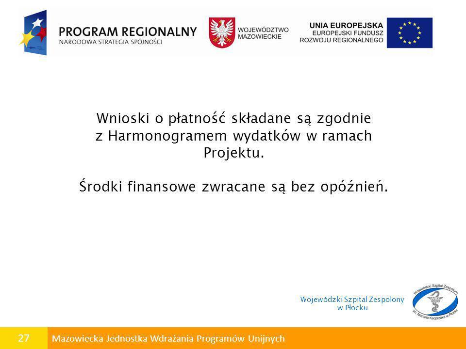 27 Mazowiecka Jednostka Wdrażania Programów Unijnych Wnioski o płatność składane są zgodnie z Harmonogramem wydatków w ramach Projektu. Środki finanso