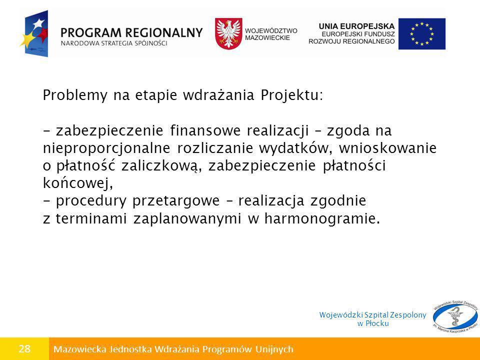 28 Mazowiecka Jednostka Wdrażania Programów Unijnych Problemy na etapie wdrażania Projektu: - zabezpieczenie finansowe realizacji – zgoda na niepropor