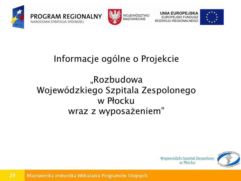 29 Mazowiecka Jednostka Wdrażania Programów Unijnych Informacje ogólne o Projekcie Rozbudowa Wojewódzkiego Szpitala Zespolonego w Płocku wraz z wyposa