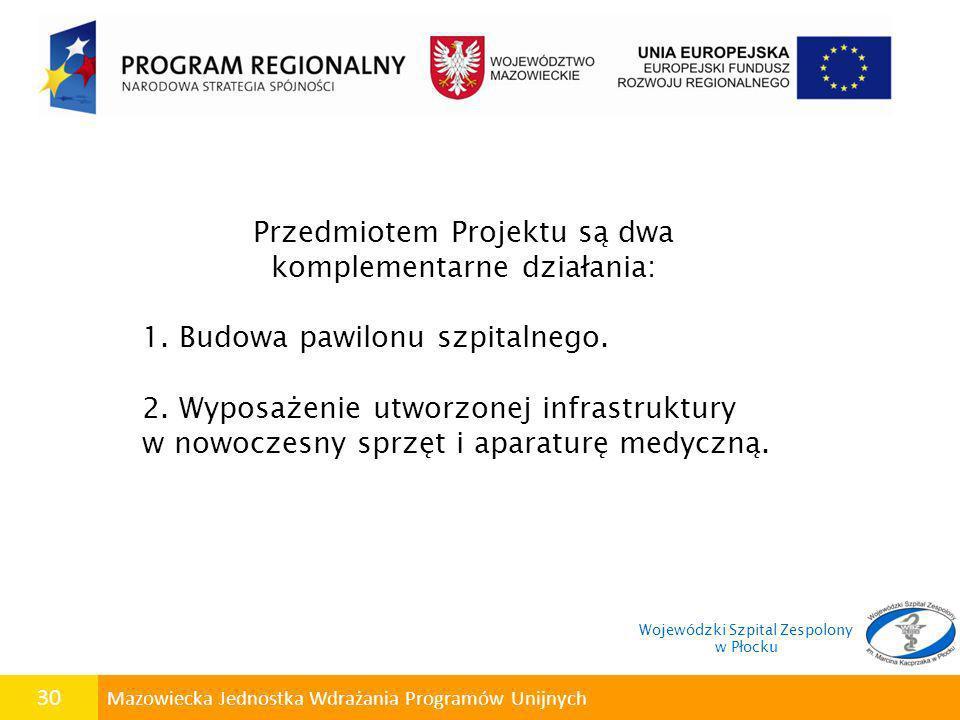 30 Mazowiecka Jednostka Wdrażania Programów Unijnych Przedmiotem Projektu są dwa komplementarne działania: 1. Budowa pawilonu szpitalnego. 2. Wyposaże