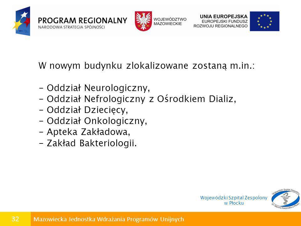 32 Mazowiecka Jednostka Wdrażania Programów Unijnych W nowym budynku zlokalizowane zostaną m.in.: - Oddział Neurologiczny, - Oddział Nefrologiczny z O