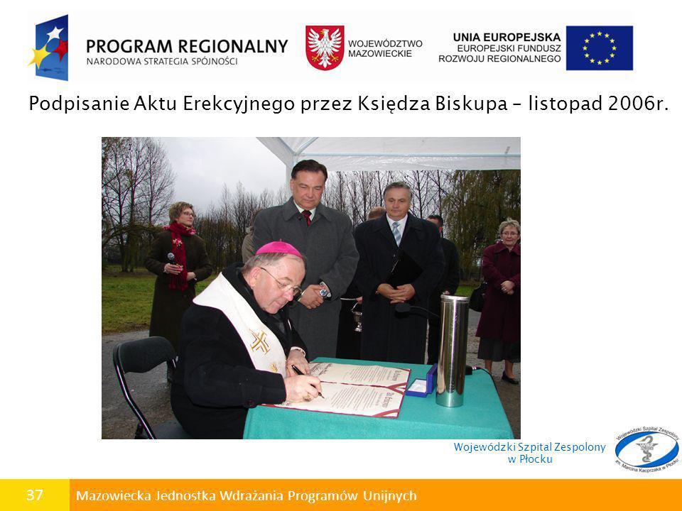 37 Mazowiecka Jednostka Wdrażania Programów Unijnych Podpisanie Aktu Erekcyjnego przez Księdza Biskupa – listopad 2006r. Wojewódzki Szpital Zespolony