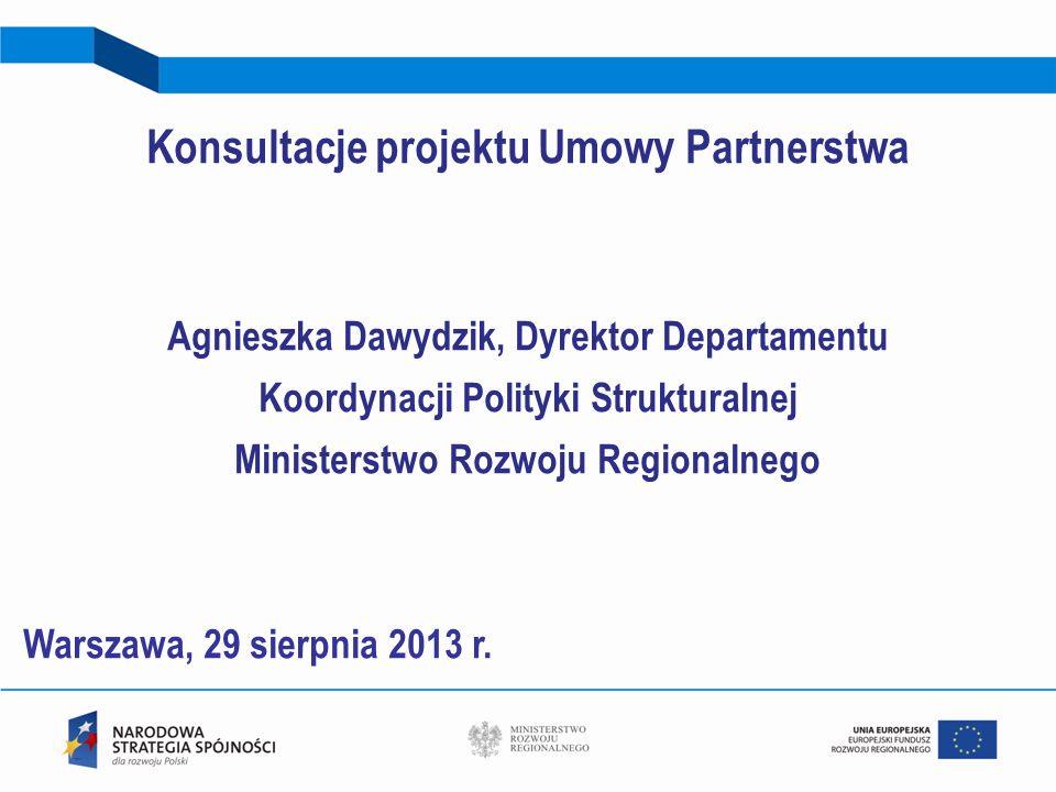 Konsultacje projektu Umowy Partnerstwa Agnieszka Dawydzik, Dyrektor Departamentu Koordynacji Polityki Strukturalnej Ministerstwo Rozwoju Regionalnego