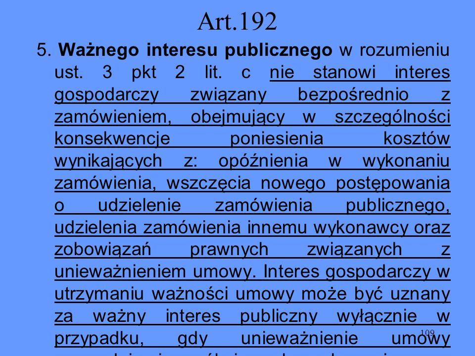 109 Art.192 5. Ważnego interesu publicznego w rozumieniu ust. 3 pkt 2 lit. c nie stanowi interes gospodarczy związany bezpośrednio z zamówieniem, obej
