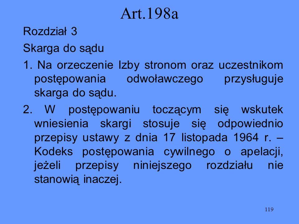 119 Art.198a Rozdział 3 Skarga do sądu 1. Na orzeczenie Izby stronom oraz uczestnikom postępowania odwoławczego przysługuje skarga do sądu. 2. W postę