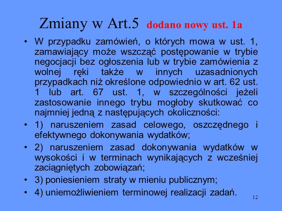 12 Zmiany w Art.5 dodano nowy ust. 1a W przypadku zamówień, o których mowa w ust. 1, zamawiający może wszcząć postępowanie w trybie negocjacji bez ogł