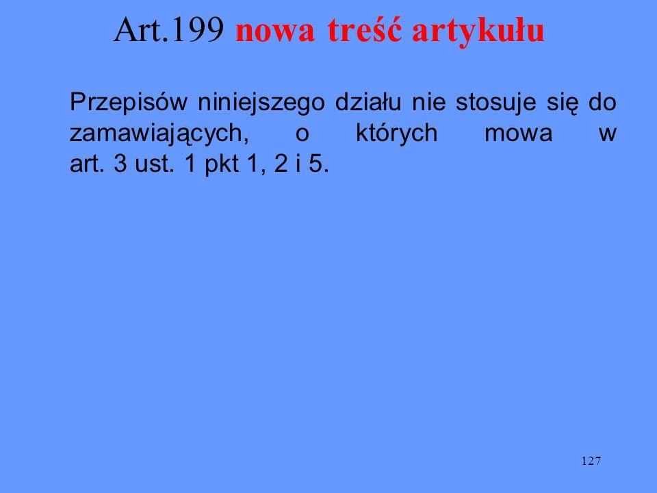 127 Art.199 nowa treść artykułu Przepisów niniejszego działu nie stosuje się do zamawiających, o których mowa w art. 3 ust. 1 pkt 1, 2 i 5.