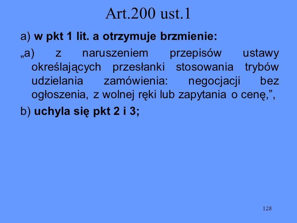 128 Art.200 ust.1 a) w pkt 1 lit. a otrzymuje brzmienie: a) z naruszeniem przepisów ustawy określających przesłanki stosowania trybów udzielania zamów