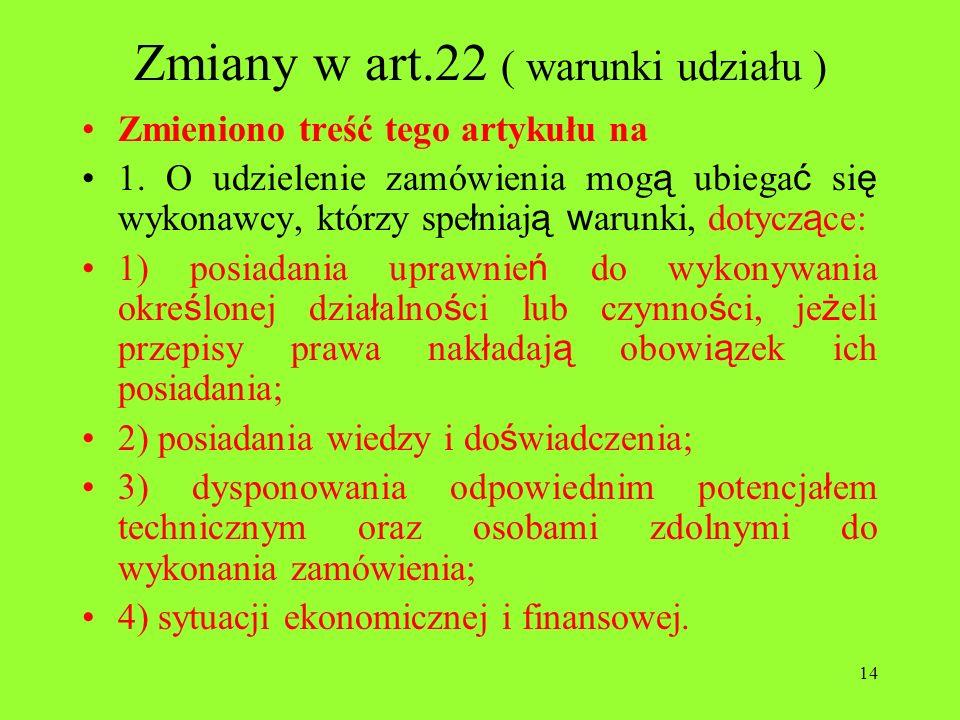 14 Zmiany w art.22 ( warunki udziału ) Zmieniono treść tego artykułu na 1. O udzielenie zamówienia mog ą ubiega ć si ę wykonawcy, którzy spe ł niaj ą