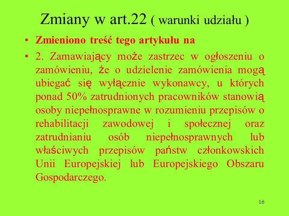 16 Zmiany w art.22 ( warunki udziału ) Zmieniono treść tego artykułu na 2. Zamawiaj ą cy mo ż e zastrzec w og ł oszeniu o zamówieniu, ż e o udzielenie
