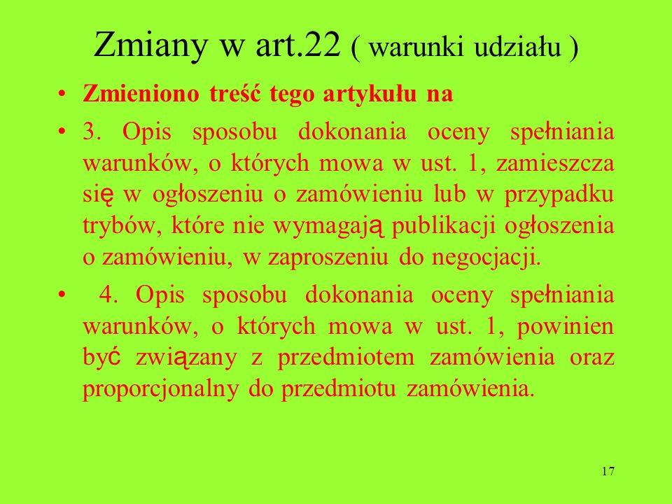 17 Zmiany w art.22 ( warunki udziału ) Zmieniono treść tego artykułu na 3. Opis sposobu dokonania oceny spe ł niania warunków, o których mowa w ust. 1