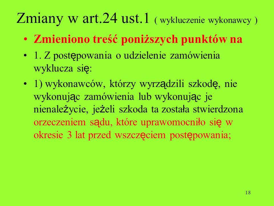 18 Zmiany w art.24 ust.1 ( wykluczenie wykonawcy ) Zmieniono treść poniższych punktów na 1. Z post ę powania o udzielenie zamówienia wyklucza si ę : 1