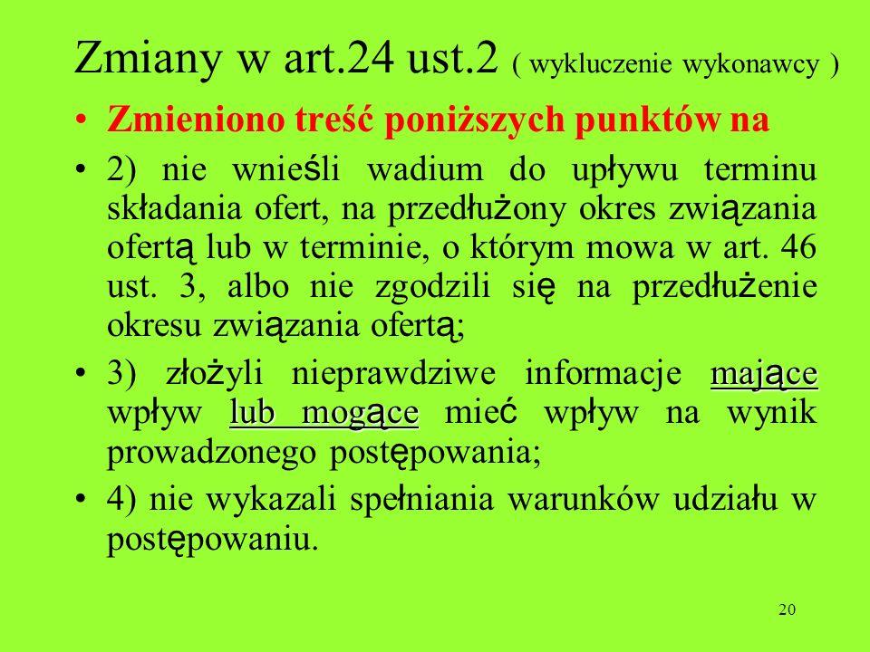 20 Zmiany w art.24 ust.2 ( wykluczenie wykonawcy ) Zmieniono treść poniższych punktów na 2) nie wnie ś li wadium do up ł ywu terminu sk ł adania ofert