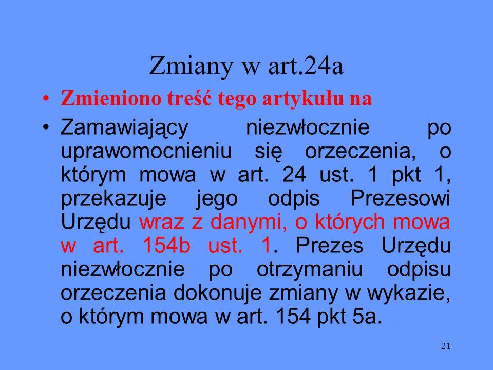 21 Zmiany w art.24a Zmieniono treść tego artykułu na Zamawiający niezwłocznie po uprawomocnieniu się orzeczenia, o którym mowa w art. 24 ust. 1 pkt 1,